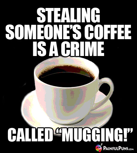 "Java Joke: Stealing someone's coffee is a crime called ""Mugging!"""