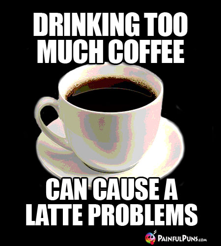 Java Joke: Drinking Too Much Coffe Can Cause a Latte Problems.