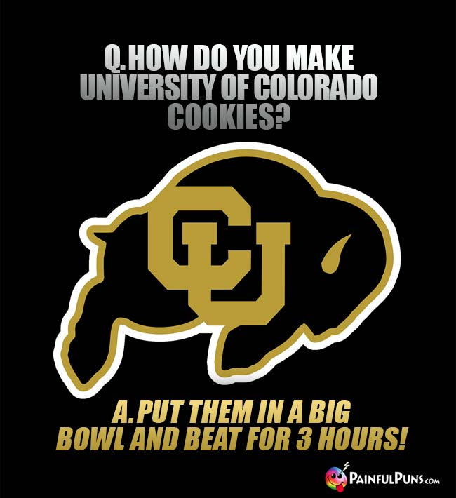 Q. How  do you make University of Colorado cookies? A. Put them in a big bowl and beat for 3 hours!