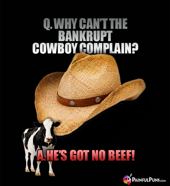 Q. Why can't the bankrupt cowboy complain? A. He's got no beef!