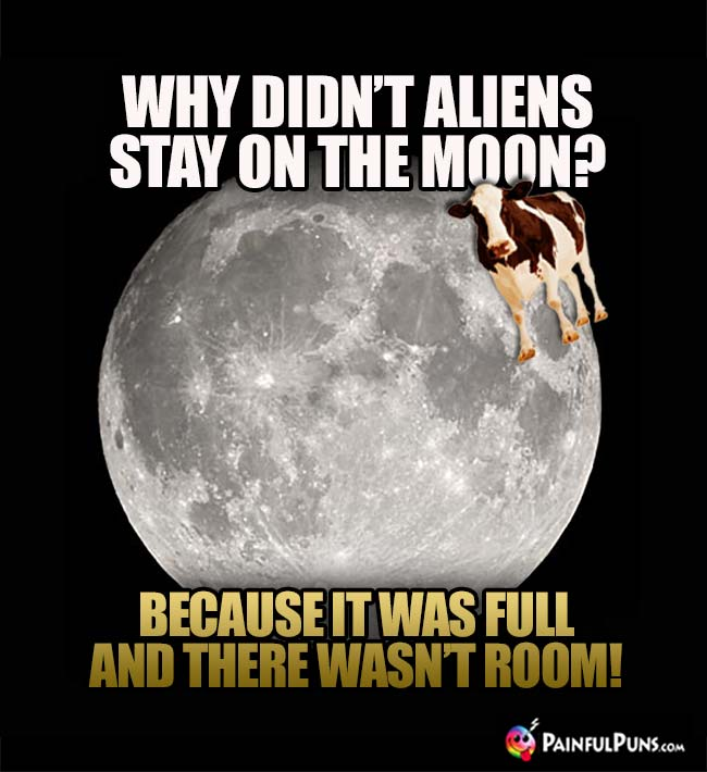 Why didn't aliens stay on the moon? Because it was full and there wasn't room!