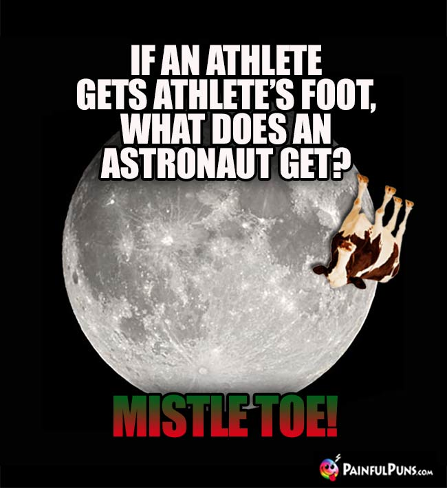 If an athlete gets athlet's foot, what does an astronaut get? Mistle Toe!