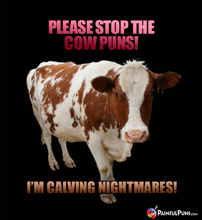 Please stop the cow puns? I'm calving nightmares!