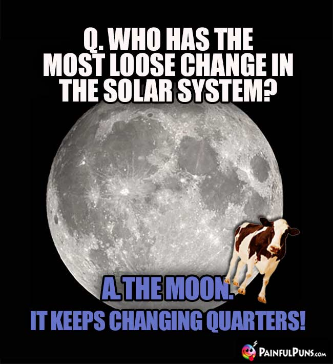 Q. Who has the most loose change in the solar system? A. the moon. It keeps changing quarters!