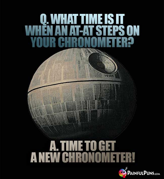 Q. What time is it when an At-At steps on your chronometer? A. Time to get a new chronometer!