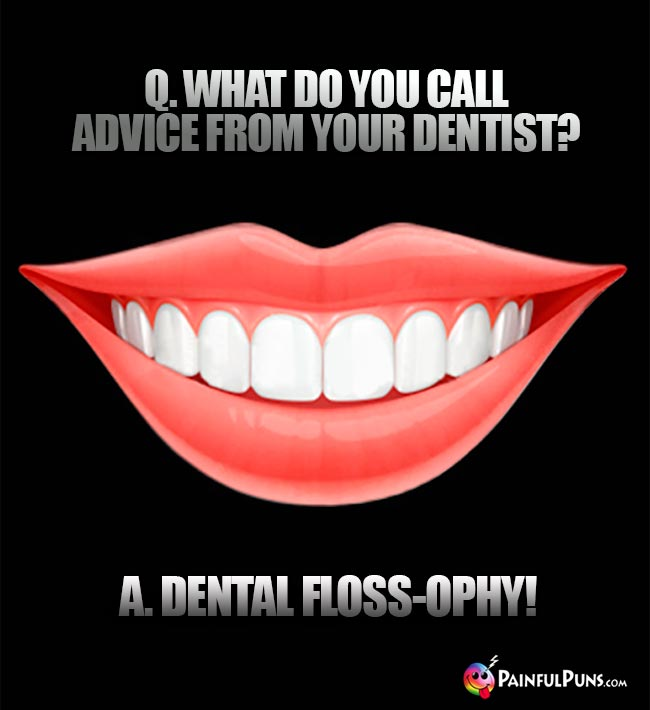 Q. What do you call advice from your dentist? A. Dental floss-ophy!