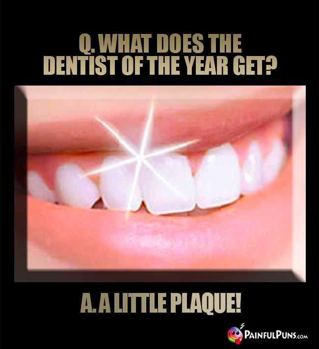 Q. What does the dentist of the year get? A. A little plaque!