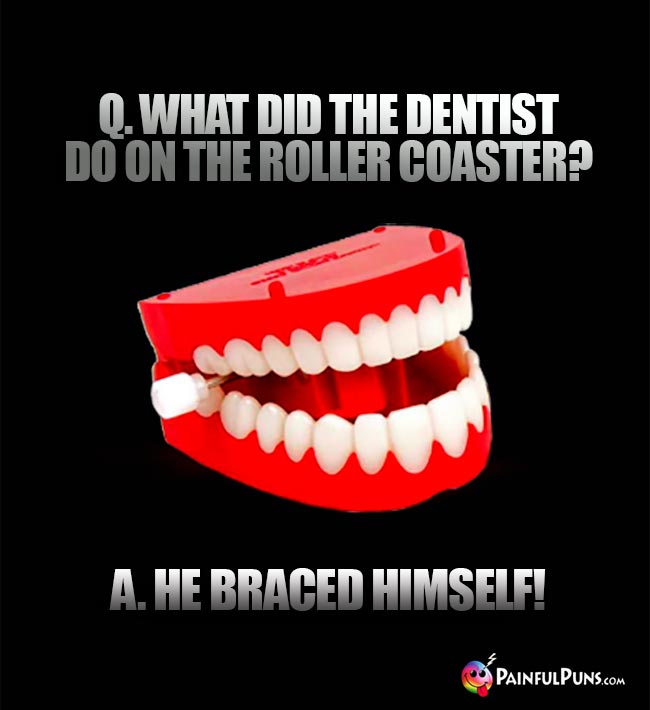 Q. What did the dentist do on the roller coaster? A. He braced himself!