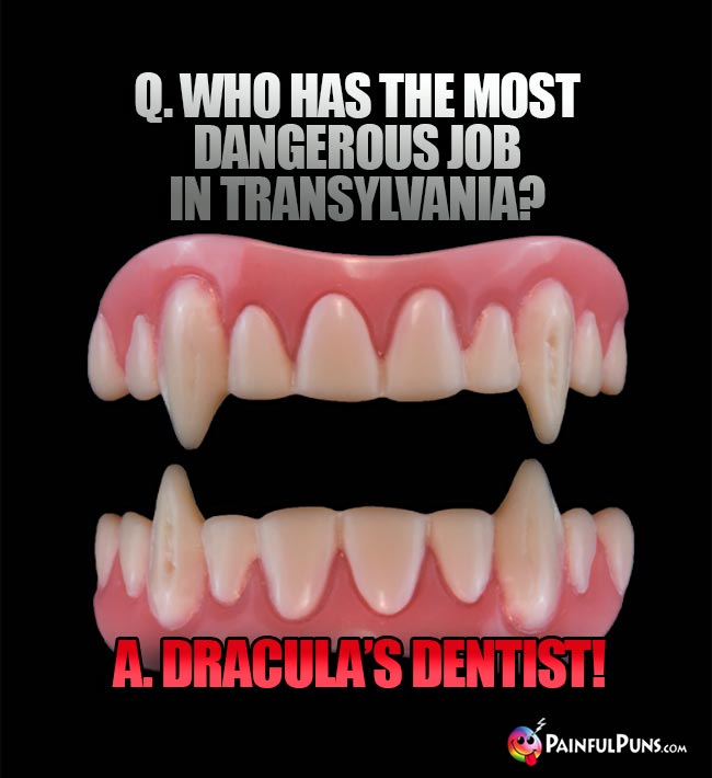 Q. Who has the most dangerous job in Transylvania? A. Dracula's dentist!