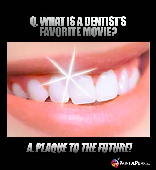 Q. What is a dentist's favorite movie? A. Plaque to the future!