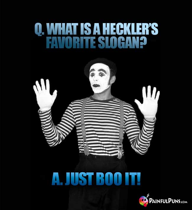 Q. What is a heckler's favorite slogan? A. Just boo it!