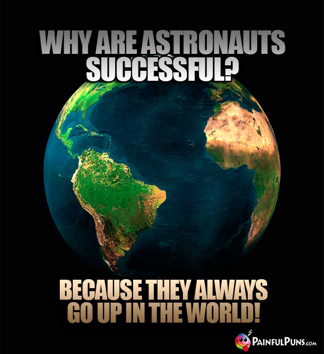 Why are astronauts successful? Because they always go up in the world!