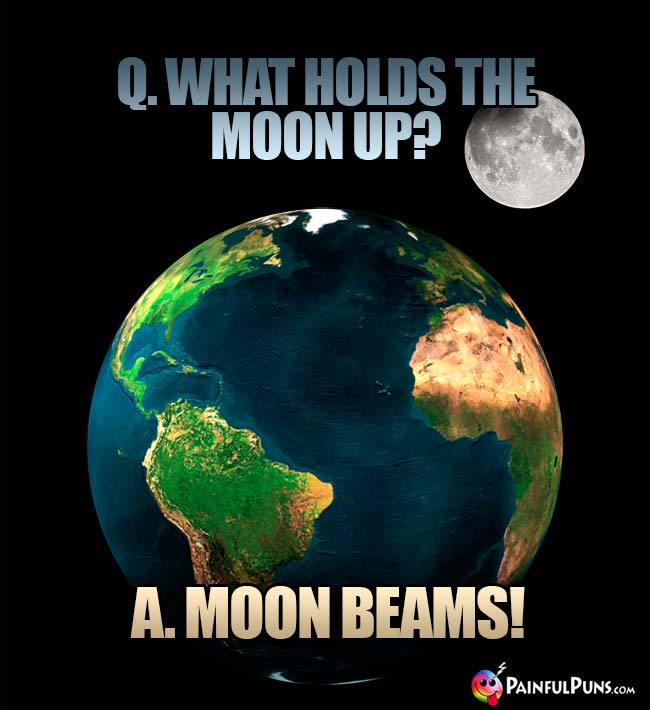 Q. What holds the moon up? A. Moon Beams!