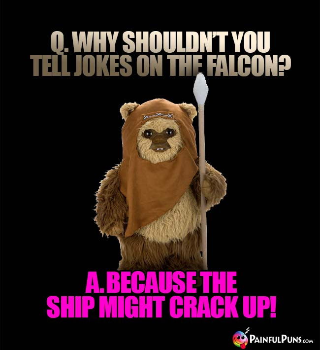 Q. Why shouldn't you tell jokes on the Falcon? A. Because the ship might crack up!