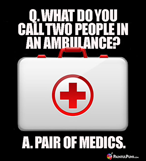 Q. What Do You Call Two People in an Ambulance? A. Pair of Medics