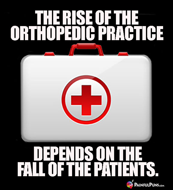 The rise of the orthopedic practice depends on the fall of the patients.