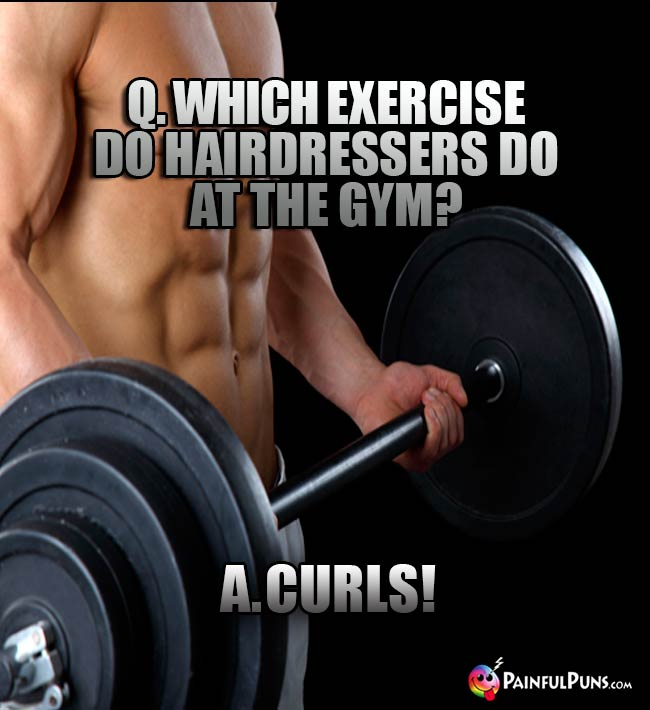 Q. Which exercise do hairdressers do at the gym? A. Curls!