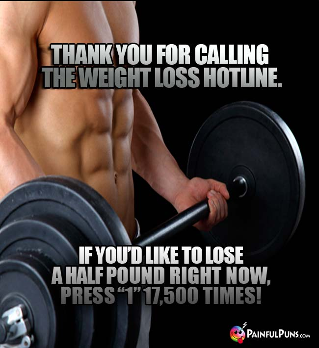 "Thank you for calling the Weight Loss Hotline. If you'd like to lose a half pound right now, press ""1"" 17,500 times!"