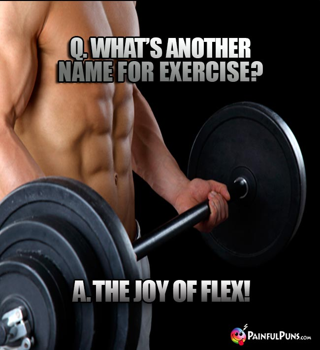 Q. What's another name for exercise? A. The Joy of Flex!