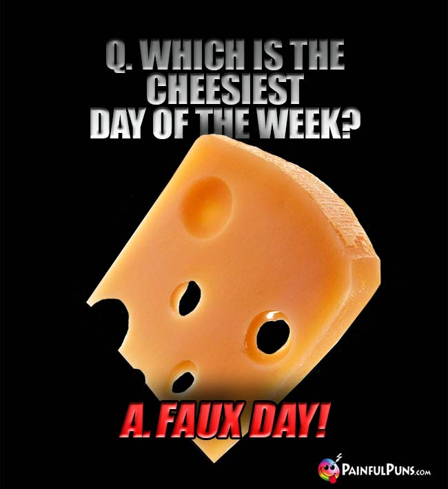 Q. Which is the cheesiest day of the week? A. Faux Day!
