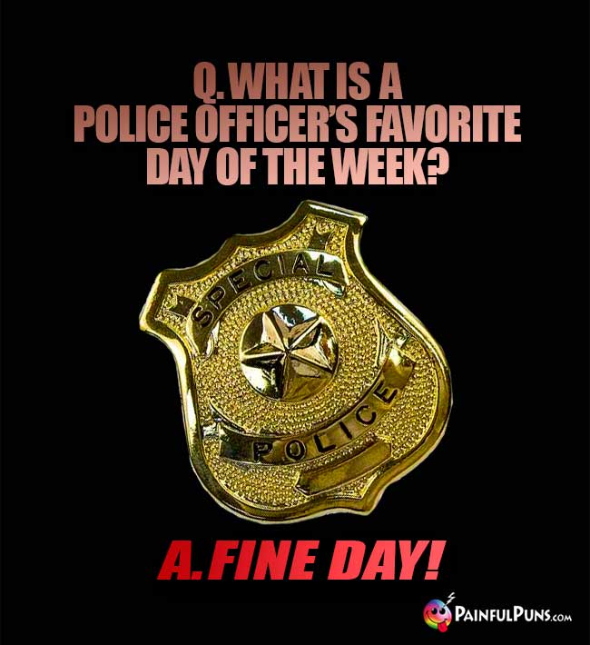 Q. What is a police officer's favorite day of the week? A. Fine Day!