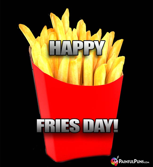 French Fries Say: Happy Fries Day!