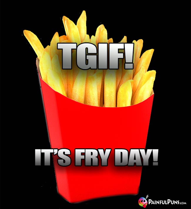 French Fries Say: TGIF! It's Fry Day!
