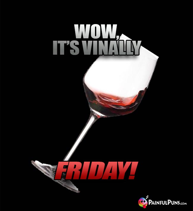 Glass of Wine Says: Wow, it's vinally Friday!