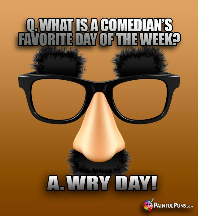 Q. What is a comedian's favorite day of the week? A. Wry day!