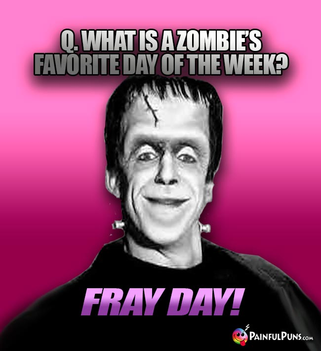 Q. What is a zombie's favorite day of the week? Fray Day!