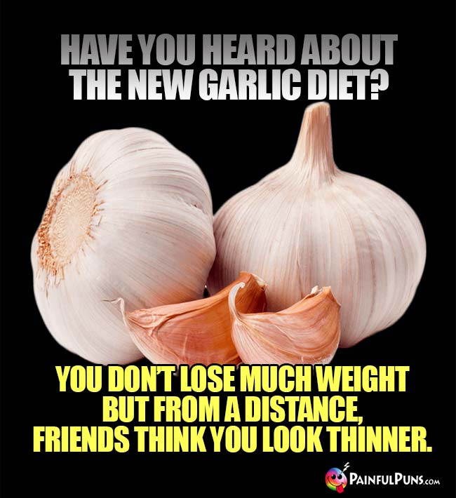 Have you heard about the new garlic diet? You don't lose much weight but from a distance, friends think you look thinner.