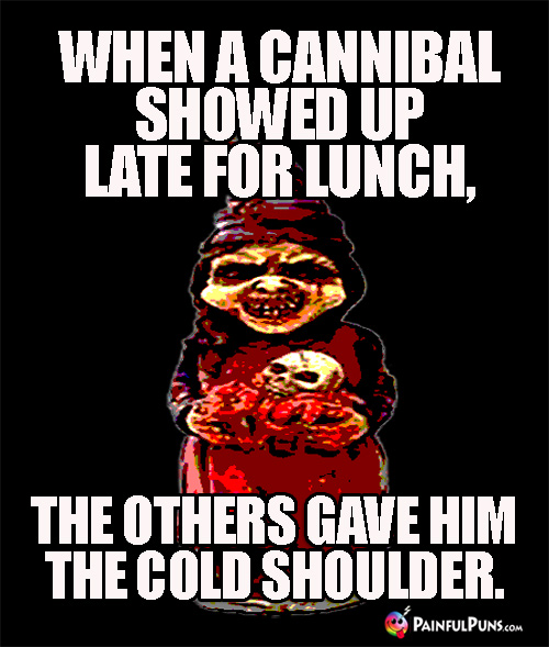 When a cannibal showed up late for lunch, the others gave him the cold shoulder.