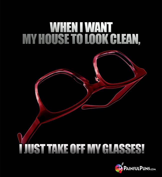When I want my house to look clean, I just take off my glasses!