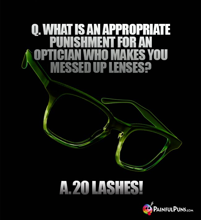 Q. What is an appropriate punishment for an optician who makes you messed up lenses? A. 20 Lashes!