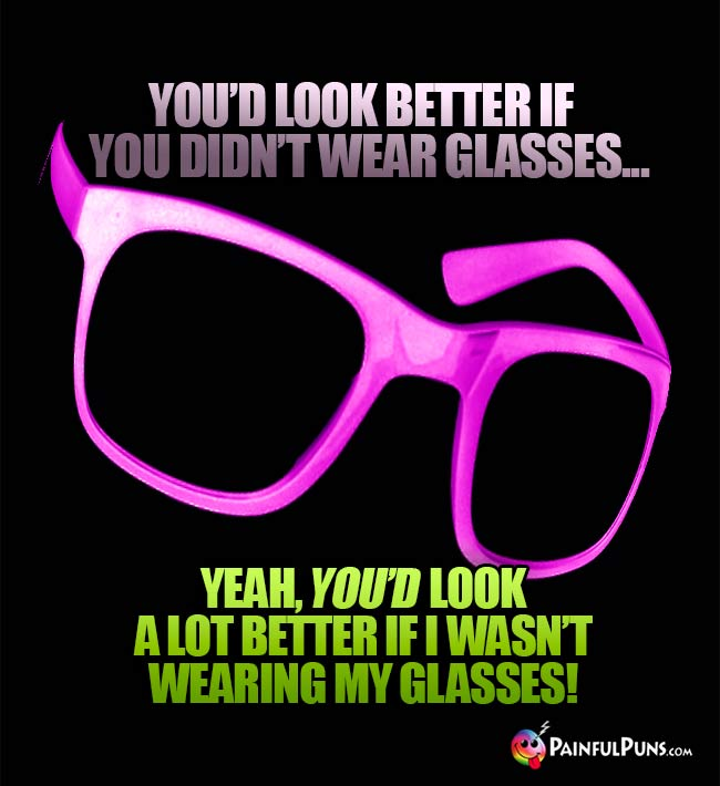 You'd look better if you didn't wear glases... Yeah, you'd look a lot better if I wasn't wearing my glasses!