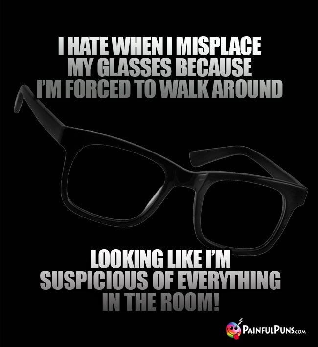 I hate when I misplace my glasses becuase I'm forced to walk around looking like I'm suspicious of everything in the room!