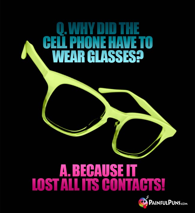 Q. Why did the cell phone have to wear glasses? A. Because it lost all its contacts!