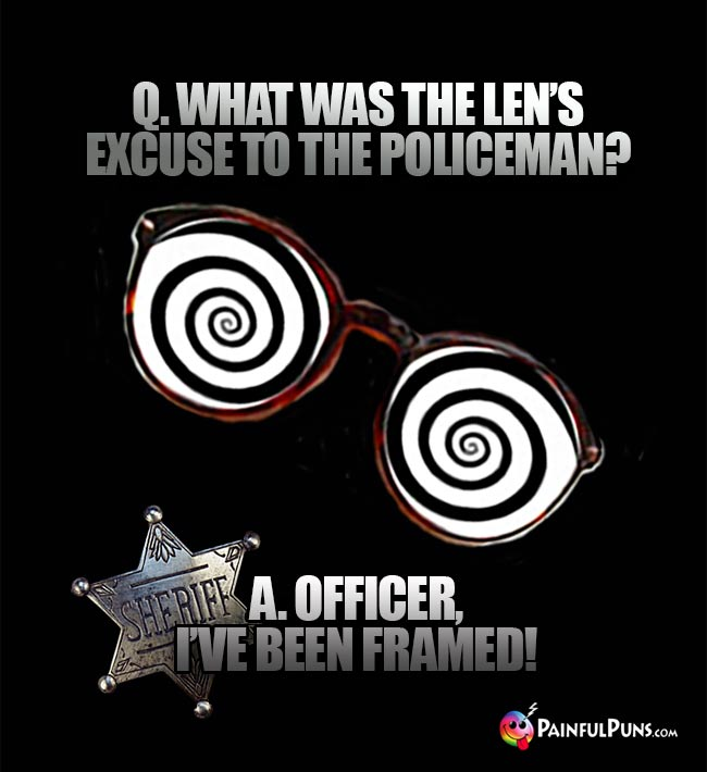 Q. What was the len's excuse to the policeman? A. Officer, I've been framed!