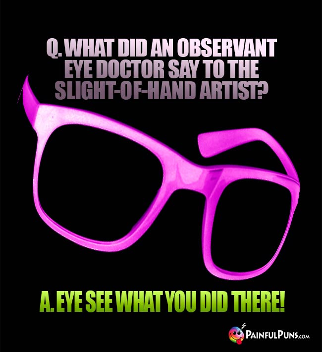 Q. What did an observant eye doctor say to the slight-of-hand artist? A. Eye see what you did there!