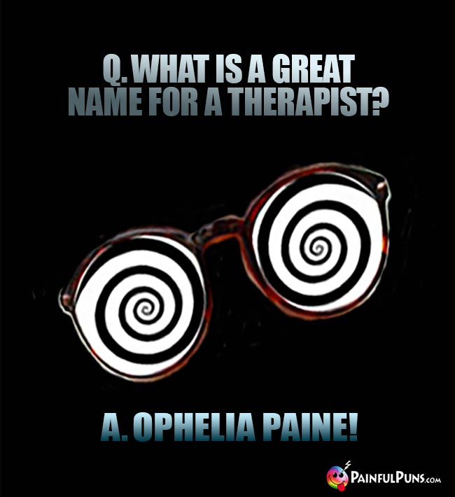 Q. What is a great name for a therapist? A. Ophelia Paine!