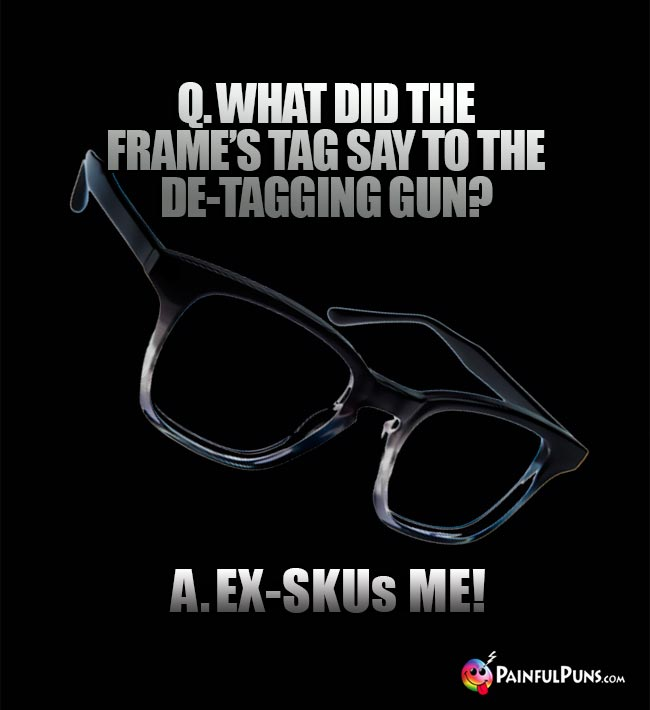Q. What did the frame's tag say to the de-tagging gun? A. Ex-SKUs me!