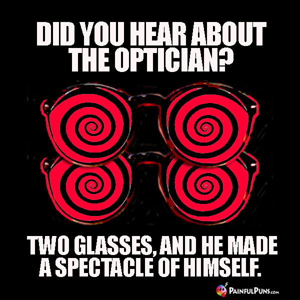 Did you hear about the optician? Two glasses, and he made a spectacle of himself.