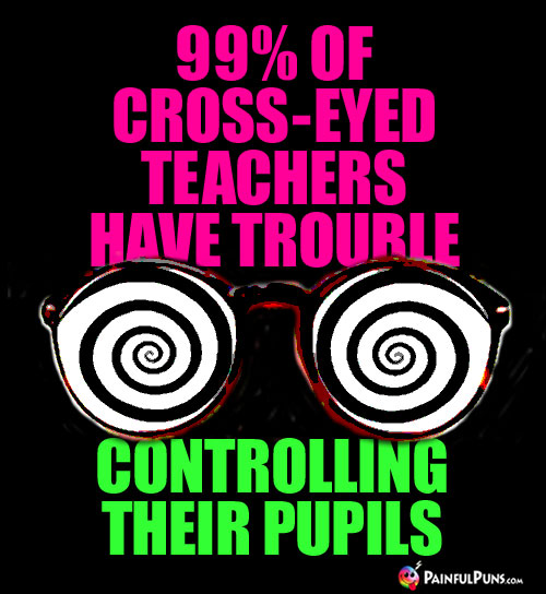 99% of cross-eyed teachers have trouble controlling their pupils.