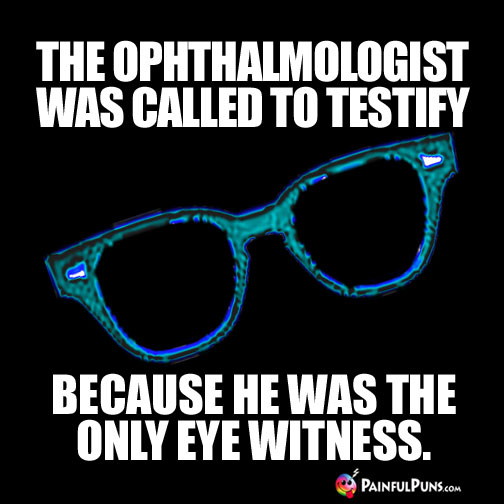 The ophthalmologist was called to testify because he was the only eye witness.