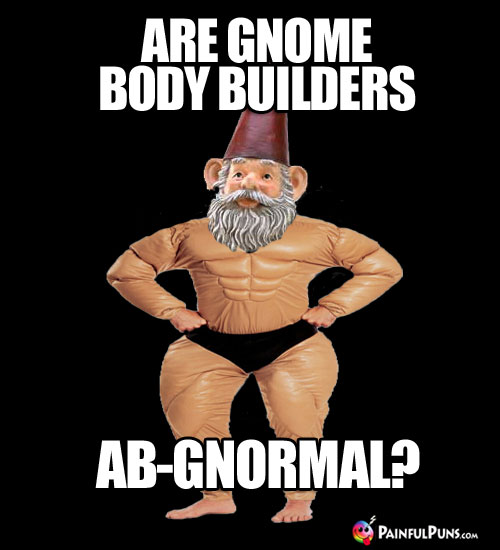 Are gnome body builders ab-gnormal?