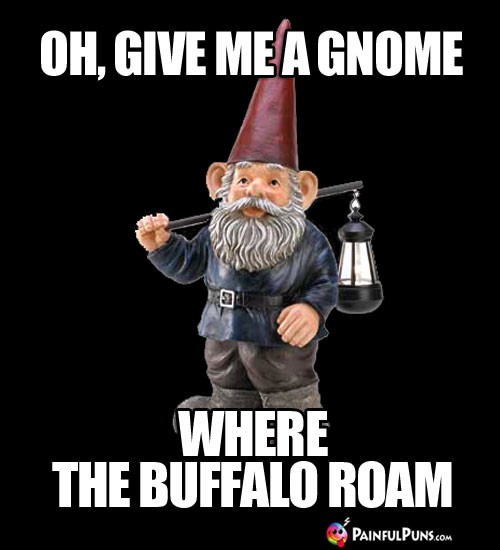 Oh, give me a gnome where the buffalo roam.