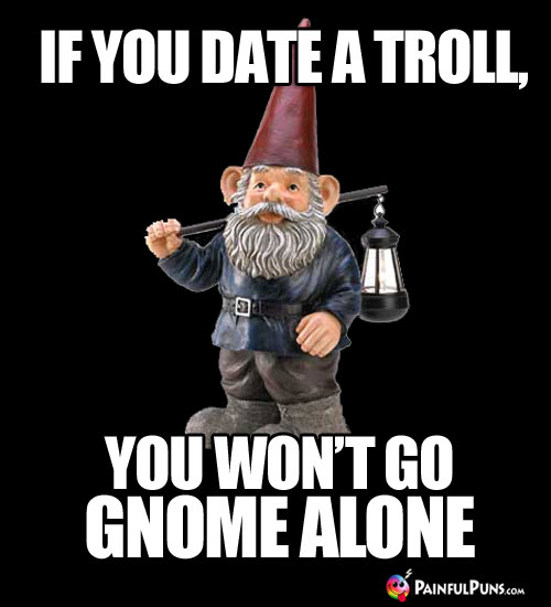 If you date a troll, you won't go gnome alone.
