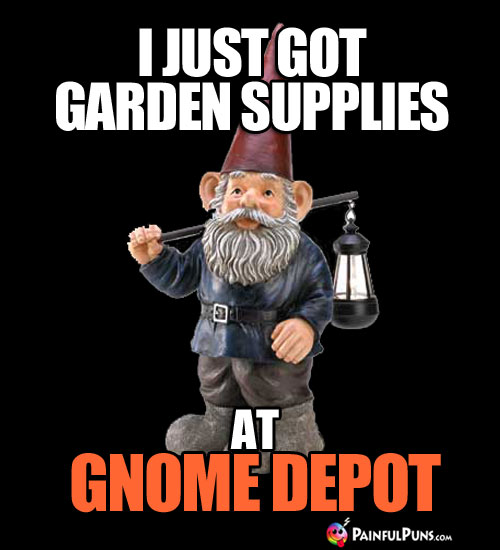 I Just Got Garden Supplies at Gnome Depot.
