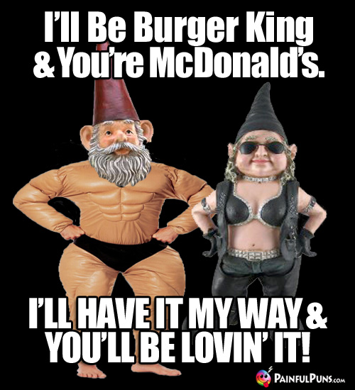 I'll be Burger King and you're McDonald's. I'll have it my way & you'll be lovin' it!