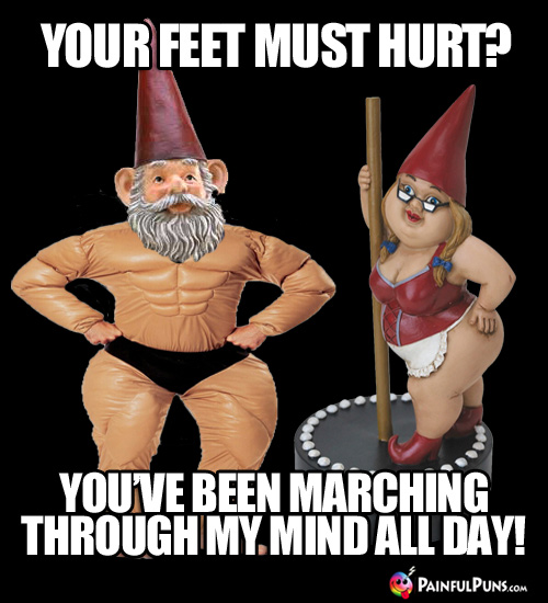 Your feet must hurt? You've been marching through my mind all day!